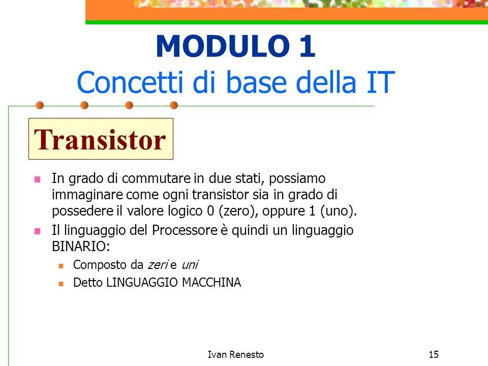 Ivan Renesto15 MODULO 1 Concetti di base della IT Transistor In grado di commutare in due stati, possiamo immaginare come ogni transistor sia in grado di possedere il valore logico 0 (zero), oppure 1 (uno).
