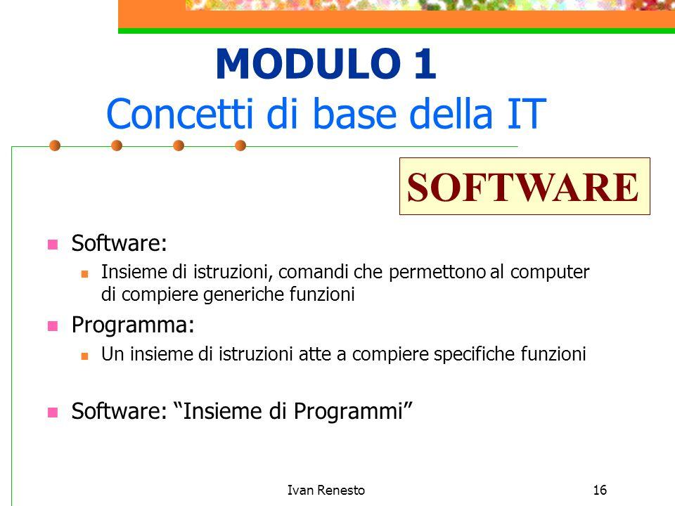 Ivan Renesto16 MODULO 1 Concetti di base della IT Software: Insieme di istruzioni, comandi che permettono al computer di compiere generiche funzioni Programma: Un insieme di istruzioni atte a compiere specifiche funzioni Software: Insieme di Programmi SOFTWARE