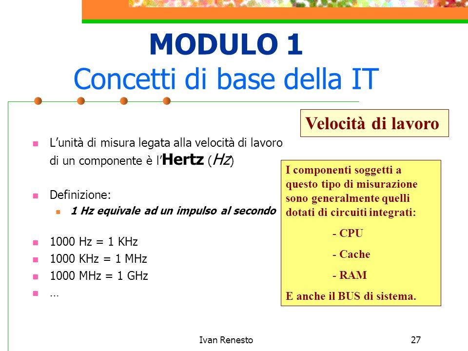 Ivan Renesto27 MODULO 1 Concetti di base della IT Lunità di misura legata alla velocità di lavoro di un componente è l Hertz ( Hz ) Definizione: 1 Hz equivale ad un impulso al secondo 1000 Hz = 1 KHz 1000 KHz = 1 MHz 1000 MHz = 1 GHz … Velocità di lavoro I componenti soggetti a questo tipo di misurazione sono generalmente quelli dotati di circuiti integrati: - CPU - Cache - RAM E anche il BUS di sistema.