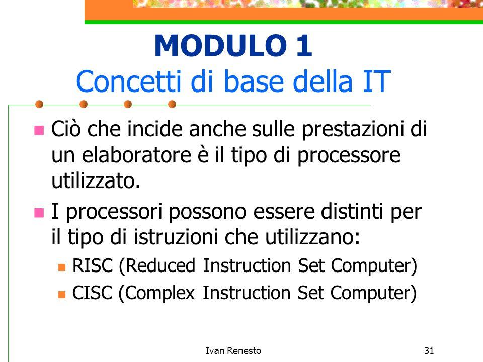 Ivan Renesto31 MODULO 1 Concetti di base della IT Ciò che incide anche sulle prestazioni di un elaboratore è il tipo di processore utilizzato.