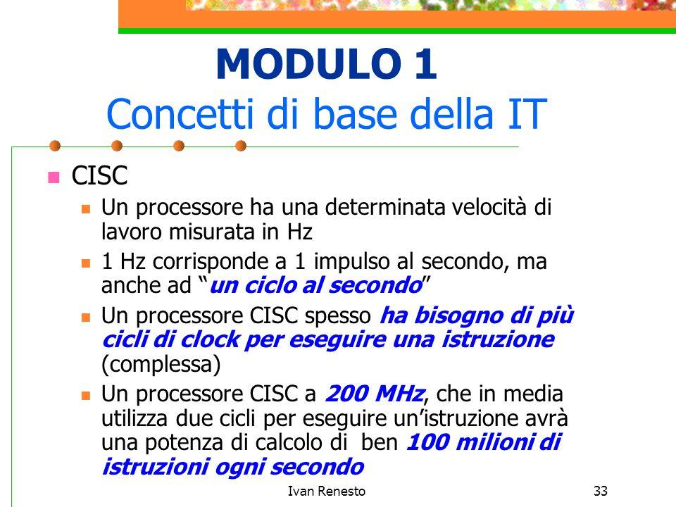Ivan Renesto33 MODULO 1 Concetti di base della IT CISC Un processore ha una determinata velocità di lavoro misurata in Hz 1 Hz corrisponde a 1 impulso al secondo, ma anche ad un ciclo al secondo Un processore CISC spesso ha bisogno di più cicli di clock per eseguire una istruzione (complessa) Un processore CISC a 200 MHz, che in media utilizza due cicli per eseguire unistruzione avrà una potenza di calcolo di ben 100 milioni di istruzioni ogni secondo