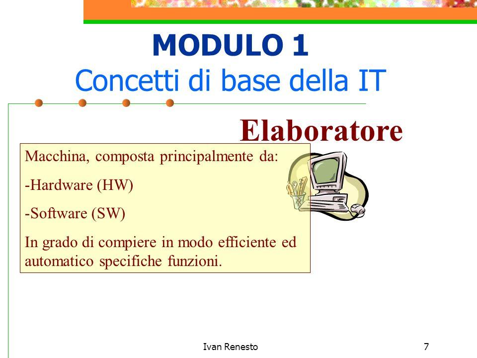 Ivan Renesto7 MODULO 1 Concetti di base della IT Elaboratore Macchina, composta principalmente da: -Hardware (HW) -Software (SW) In grado di compiere in modo efficiente ed automatico specifiche funzioni.