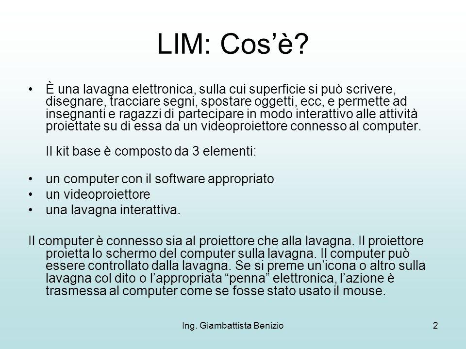 Ing. Giambattista Benizio2 LIM: Cosè? È una lavagna elettronica, sulla cui superficie si può scrivere, disegnare, tracciare segni, spostare oggetti, e