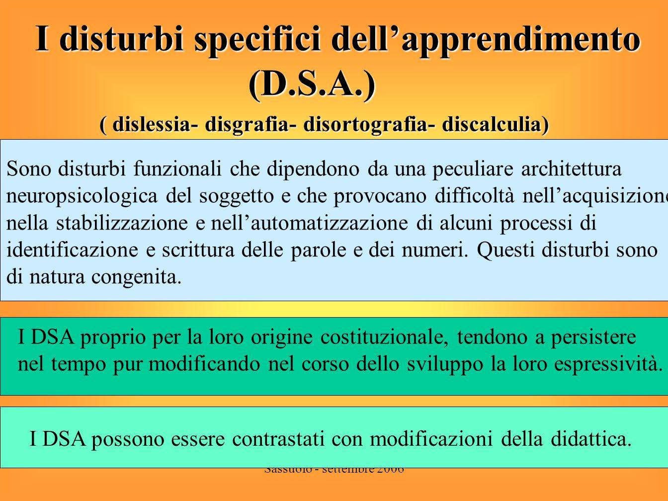 Sassuolo - settembre 2006 I disturbi specifici dellapprendimento (D.S.A.) (D.S.A.) ( dislessia- disgrafia- disortografia- discalculia) In Italia si stima che il 3- 5% della popolazioneIn Italia si stima che il 3- 5% della popolazione scolastica sia dislessico.