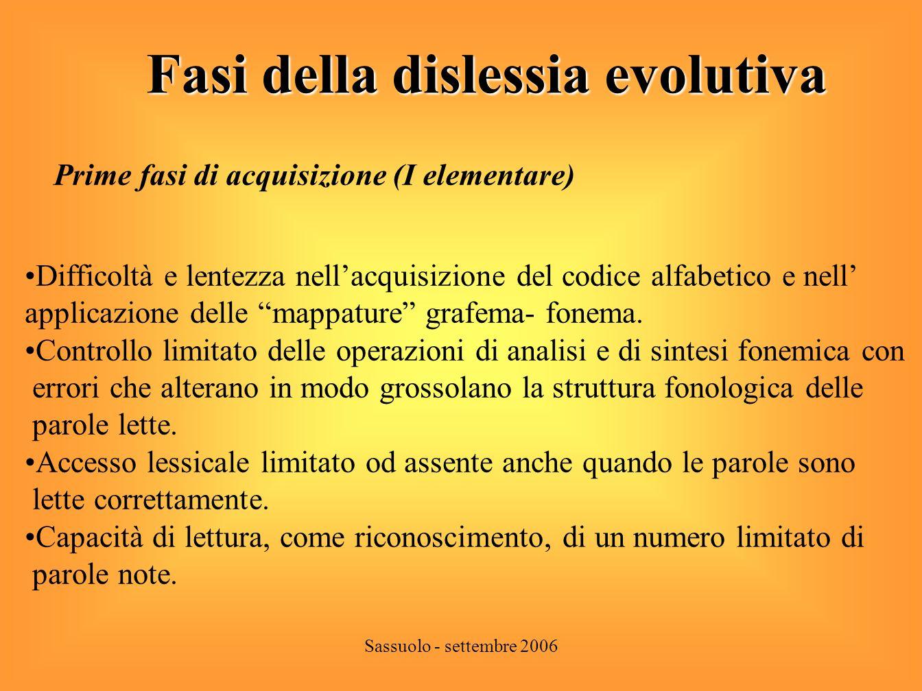 Sassuolo - settembre 2006 Fasi della dislessia evolutiva Fasi successive ( II – IV elementare) Graduale acquisizione del codice alfabetico e delle mappature grafema- fonema che non sono pienamente stabilizzate.