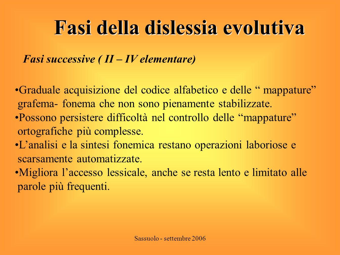 Sassuolo - settembre 2006 Fasi della dislessia evolutiva Fase finale ( V elementare e medie) Padronanza quasi completa del codice alfabetico e stabilizzazione delle mappature grafema – fonema.