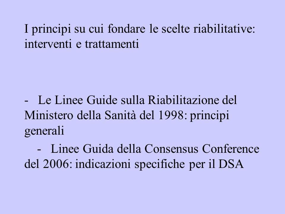 I principi su cui fondare le scelte riabilitative: interventi e trattamenti - Le Linee Guide sulla Riabilitazione del Ministero della Sanità del 1998: principi generali - Linee Guida della Consensus Conference del 2006: indicazioni specifiche per il DSA