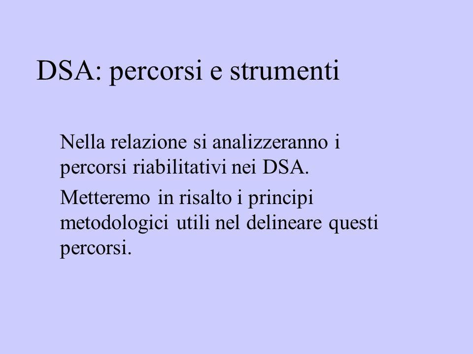 DSA: percorsi e strumenti Nella relazione si analizzeranno i percorsi riabilitativi nei DSA. Metteremo in risalto i principi metodologici utili nel de