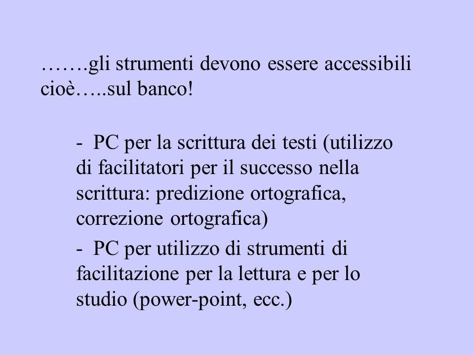 …….gli strumenti devono essere accessibili cioè…..sul banco! - PC per la scrittura dei testi (utilizzo di facilitatori per il successo nella scrittura