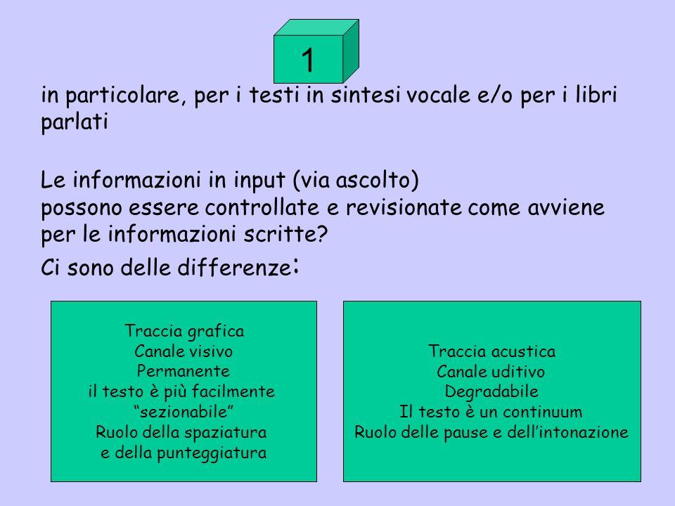 in particolare, per i testi in sintesi vocale e/o per i libri parlati Le informazioni in input (via ascolto) possono essere controllate e revisionate come avviene per le informazioni scritte.