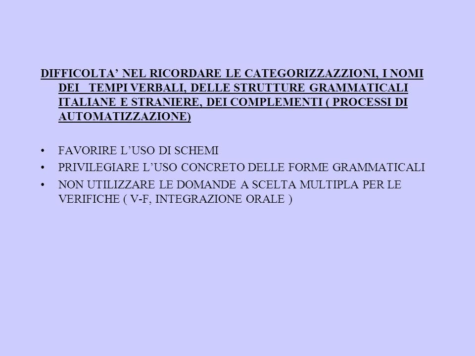 DIFFICOLTA NEL RICORDARE LE CATEGORIZZAZZIONI, I NOMI DEI TEMPI VERBALI, DELLE STRUTTURE GRAMMATICALI ITALIANE E STRANIERE, DEI COMPLEMENTI ( PROCESSI DI AUTOMATIZZAZIONE) FAVORIRE LUSO DI SCHEMI PRIVILEGIARE LUSO CONCRETO DELLE FORME GRAMMATICALI NON UTILIZZARE LE DOMANDE A SCELTA MULTIPLA PER LE VERIFICHE ( V-F, INTEGRAZIONE ORALE )