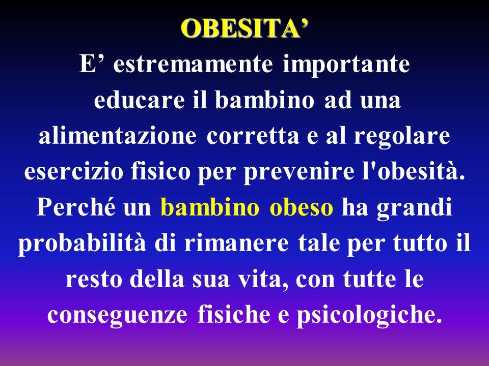 OBESITA OBESITA E estremamente importante educare il bambino ad una alimentazione corretta e al regolare esercizio fisico per prevenire l'obesità. Per