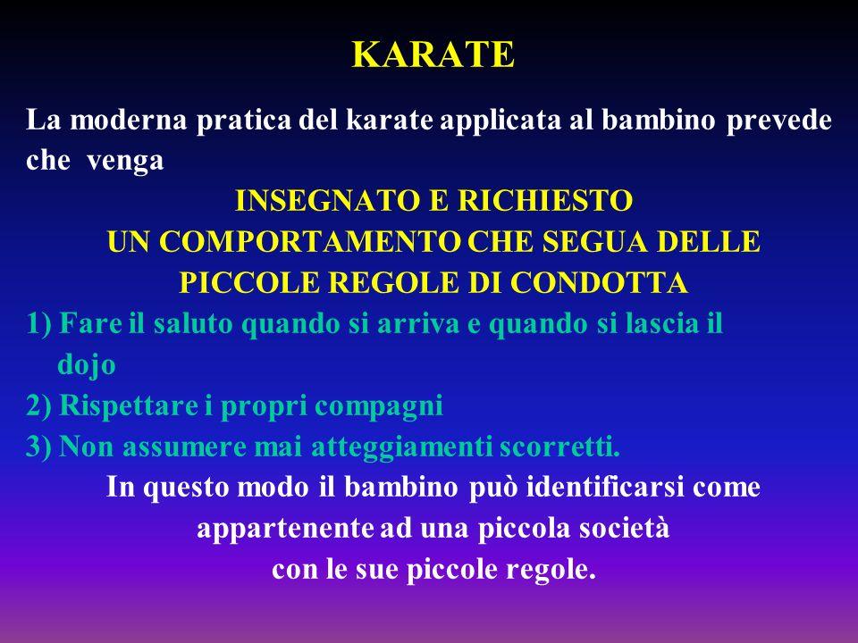 KARATE La moderna pratica del karate applicata al bambino prevede che venga INSEGNATO E RICHIESTO UN COMPORTAMENTO CHE SEGUA DELLE PICCOLE REGOLE DI C