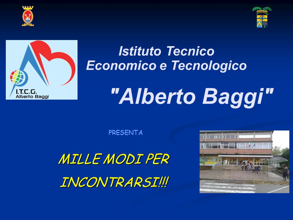 MILLE MODI PER INCONTRARSI!!! PRESENTA Istituto Tecnico Economico e Tecnologico Alberto Baggi