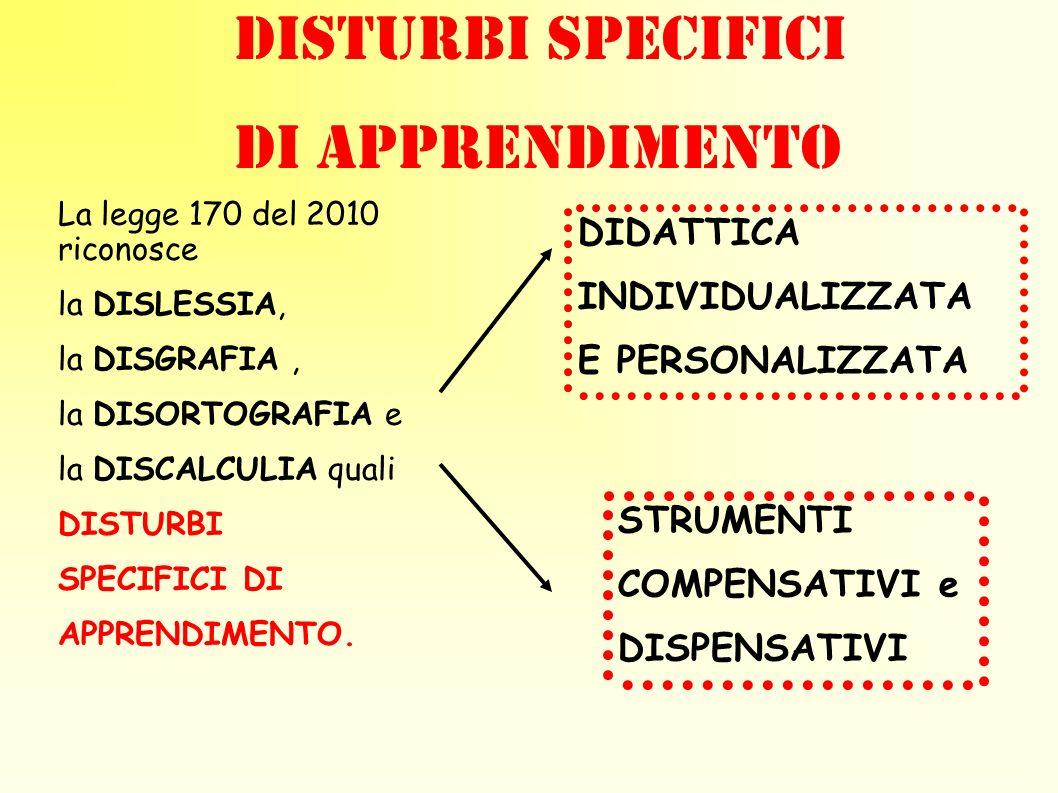 DISTURBI SPECIFICI DI APPRENDIMENTO La legge 170 del 2010 riconosce la DISLESSIA, la DISGRAFIA, la DISORTOGRAFIA e la DISCALCULIA quali DISTURBI SPECI