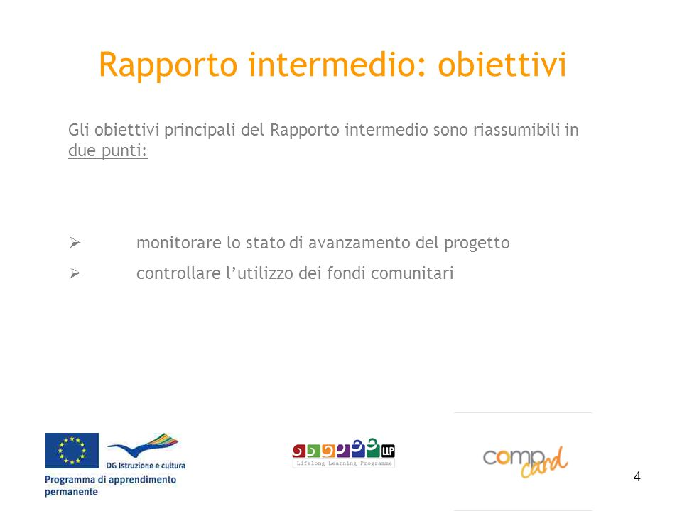 4 Rapporto intermedio: obiettivi Gli obiettivi principali del Rapporto intermedio sono riassumibili in due punti: monitorare lo stato di avanzamento del progetto controllare lutilizzo dei fondi comunitari