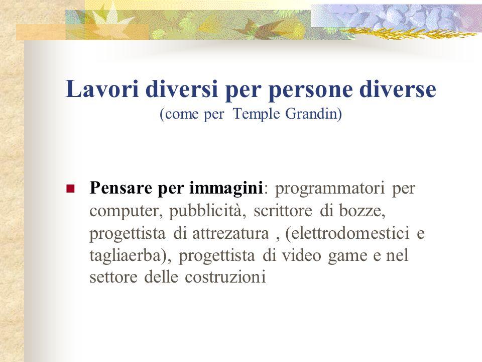 Lavori diversi per persone diverse (come per Temple Grandin) Pensare per immagini: programmatori per computer, pubblicità, scrittore di bozze, progettista di attrezatura, (elettrodomestici e tagliaerba), progettista di video game e nel settore delle costruzioni