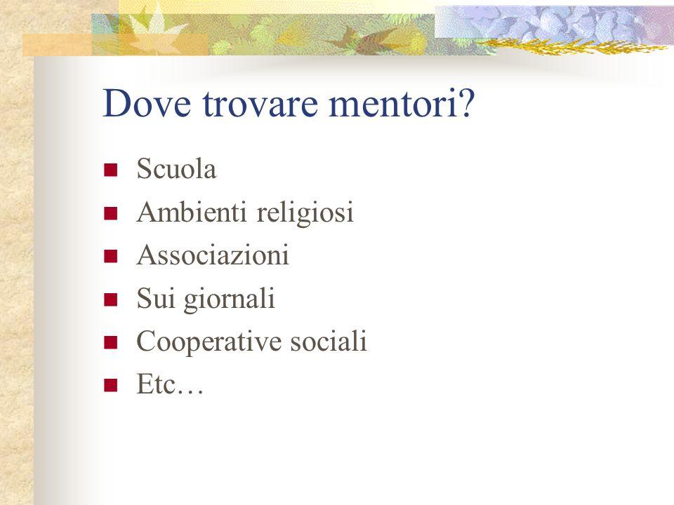 Dove trovare mentori? Scuola Ambienti religiosi Associazioni Sui giornali Cooperative sociali Etc…