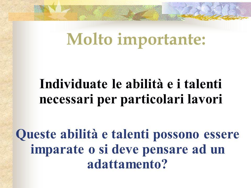Molto importante: Individuate le abilità e i talenti necessari per particolari lavori Queste abilità e talenti possono essere imparate o si deve pensare ad un adattamento?