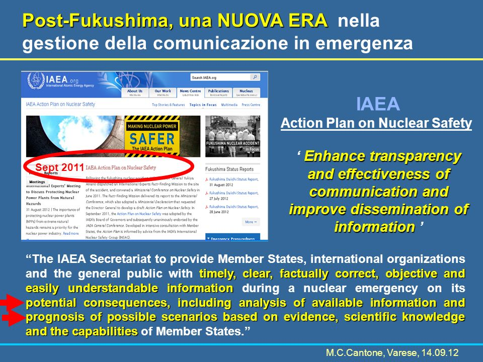 Post-Fukushima, una NUOVA ERA Post-Fukushima, una NUOVA ERA nella gestione della comunicazione in emergenza Sept 2011 timely, clear, factually correct, objective and easily understandable information potential consequences, including analysis of available information and prognosis of possible scenarios based on evidence, scientific knowledge and the capabilities The IAEA Secretariat to provide Member States, international organizations and the general public with timely, clear, factually correct, objective and easily understandable information during a nuclear emergency on its potential consequences, including analysis of available information and prognosis of possible scenarios based on evidence, scientific knowledge and the capabilities of Member States.