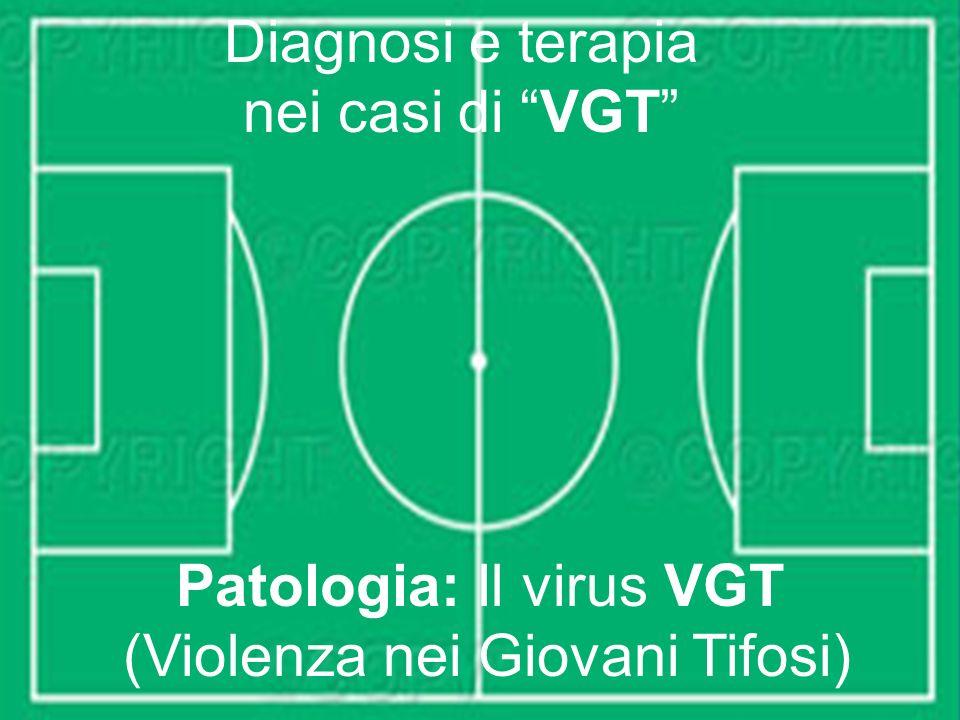 Diagnosi e terapia nei casi di VGT Patologia: Il virus VGT (Violenza nei Giovani Tifosi)