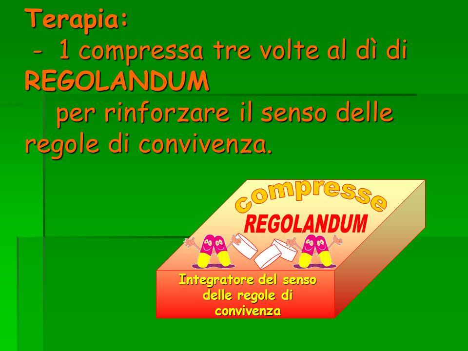 Terapia: - 1 compressa tre volte al dì di REGOLANDUM per rinforzare il senso delle regole di convivenza.