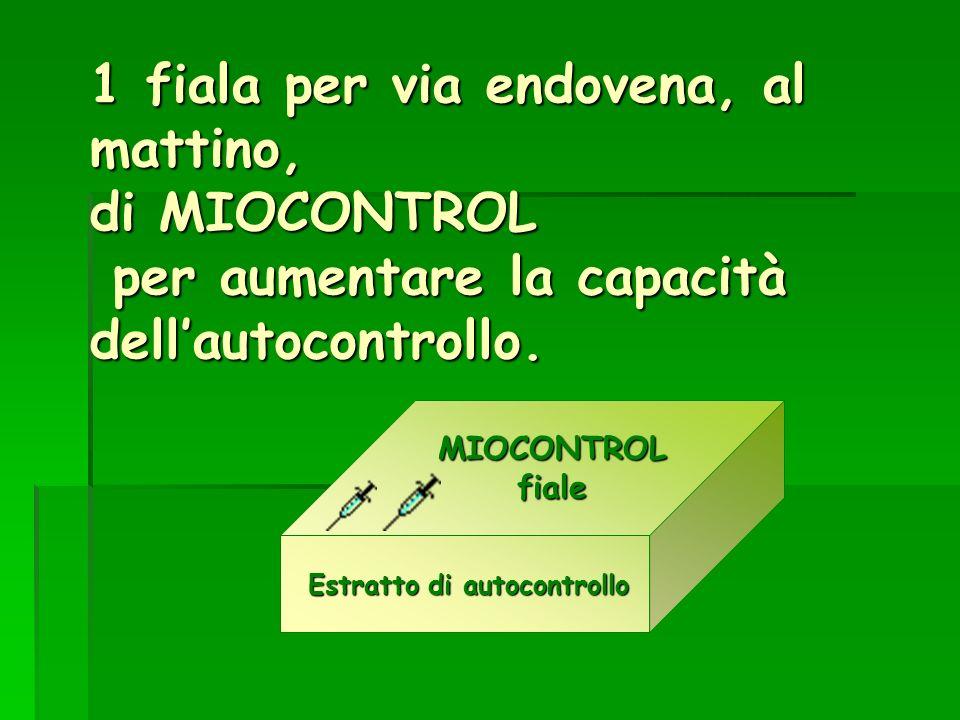 1 fiala per via endovena, al mattino, di MIOCONTROL per aumentare la capacità dellautocontrollo.