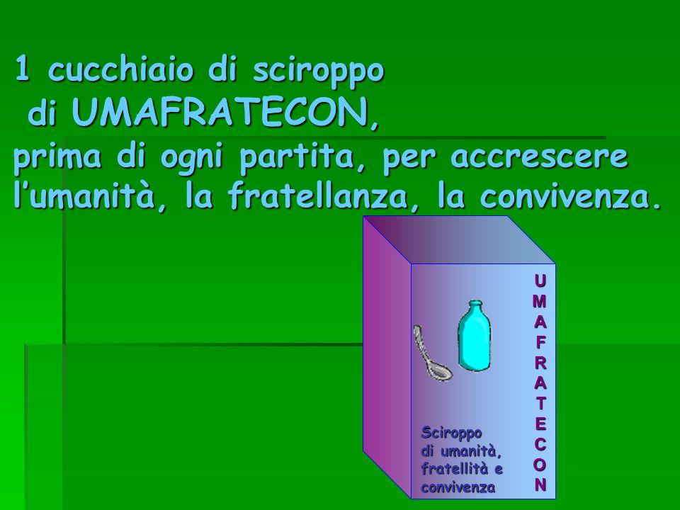1 cucchiaio di sciroppo di UMAFRATECON, di UMAFRATECON, prima di ogni partita, per accrescere lumanità, la fratellanza, la convivenza.