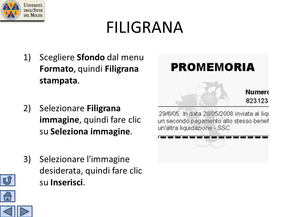 FILIGRANA 1)Scegliere Sfondo dal menu Formato, quindi Filigrana stampata. 2)Selezionare Filigrana immagine, quindi fare clic su Seleziona immagine. 3)