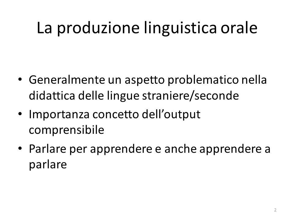 La produzione linguistica orale Generalmente un aspetto problematico nella didattica delle lingue straniere/seconde Importanza concetto delloutput comprensibile Parlare per apprendere e anche apprendere a parlare 2
