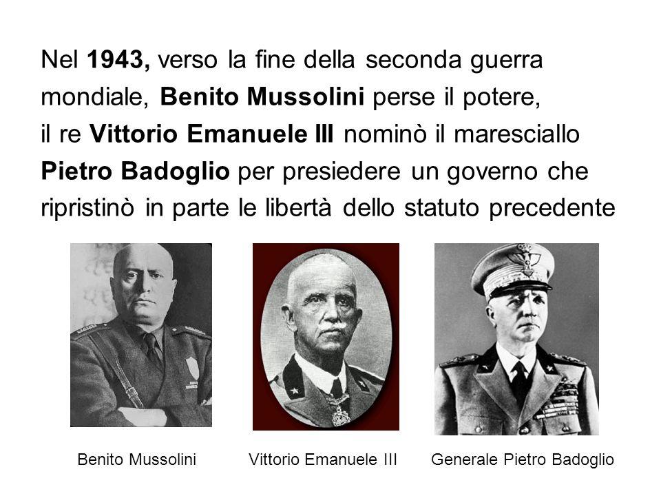 Nel 1943, verso la fine della seconda guerra mondiale, Benito Mussolini perse il potere, il re Vittorio Emanuele III nominò il maresciallo Pietro Badoglio per presiedere un governo che ripristinò in parte le libertà dello statuto precedente Benito MussoliniVittorio Emanuele IIIGenerale Pietro Badoglio