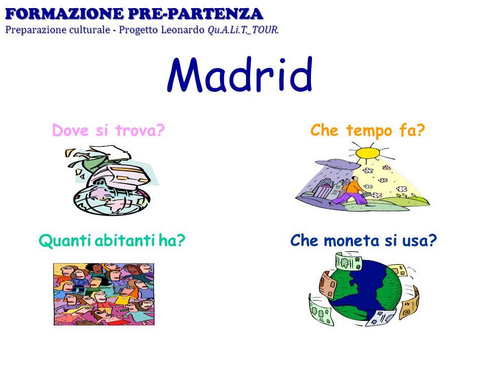 Dove si trova? Madrid Che tempo fa? Quanti abitanti ha?Che moneta si usa? FORMAZIONE PRE-PARTENZA Preparazione culturale - Progetto Leonardo Qu.A.Li.T