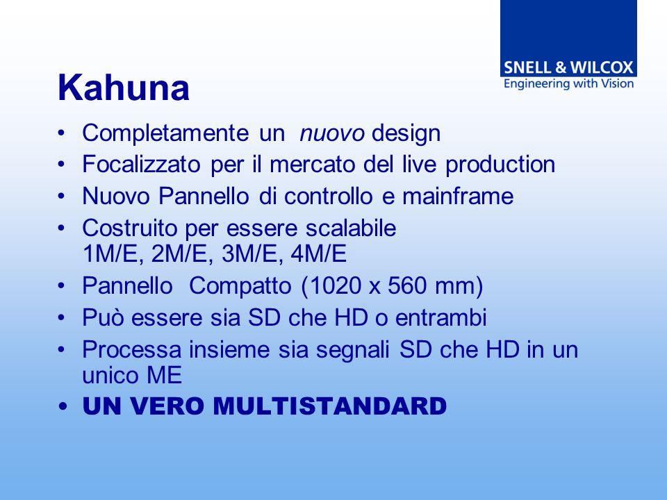 Kahuna Completamente un nuovo design Focalizzato per il mercato del live production Nuovo Pannello di controllo e mainframe Costruito per essere scalabile 1M/E, 2M/E, 3M/E, 4M/E Pannello Compatto (1020 x 560 mm) Può essere sia SD che HD o entrambi Processa insieme sia segnali SD che HD in un unico ME UN VERO MULTISTANDARD