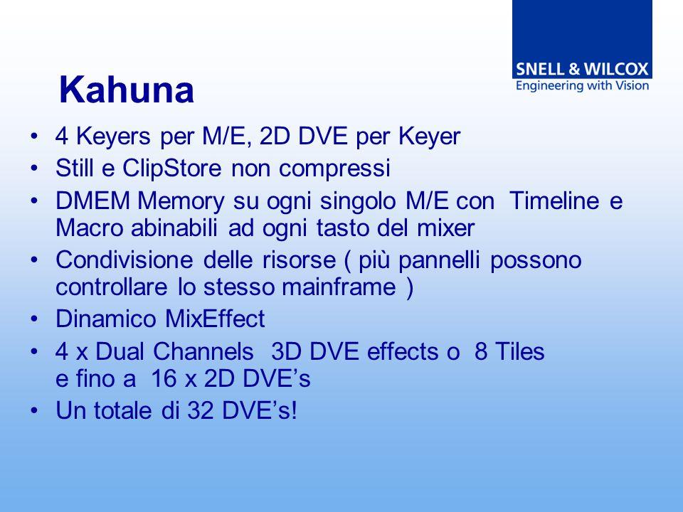 Kahuna 4 Keyers per M/E, 2D DVE per Keyer Still e ClipStore non compressi DMEM Memory su ogni singolo M/E con Timeline e Macro abinabili ad ogni tasto del mixer Condivisione delle risorse ( più pannelli possono controllare lo stesso mainframe ) Dinamico MixEffect 4 x Dual Channels 3D DVE effects o 8 Tiles e fino a 16 x 2D DVEs Un totale di 32 DVEs!