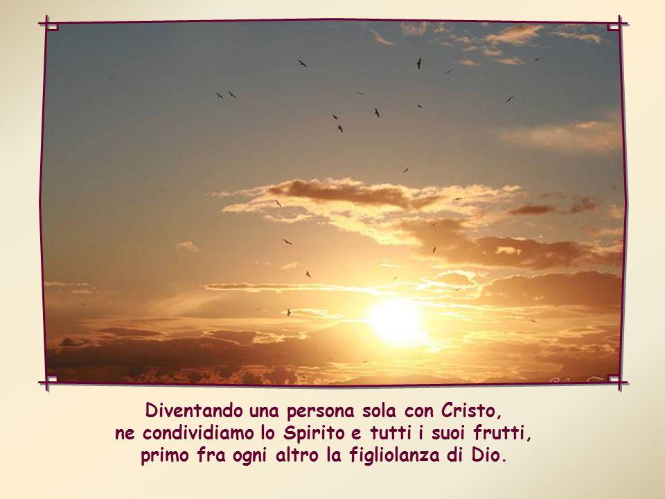 Diventando una persona sola con Cristo, ne condividiamo lo Spirito e tutti i suoi frutti, primo fra ogni altro la figliolanza di Dio.