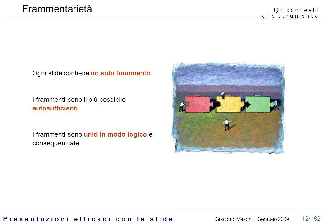 Giacomo Mason - Gennaio 2009 P r e s e n t a z i o n i e f f i c a c i c o n l e s l i d e 12/182 Frammentarietà Ogni slide contiene un solo frammento