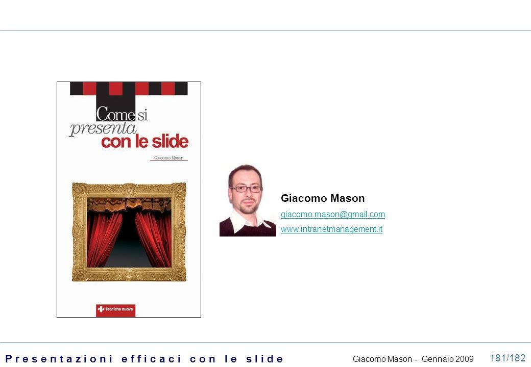 Giacomo Mason - Gennaio 2009 P r e s e n t a z i o n i e f f i c a c i c o n l e s l i d e 181/182 Giacomo Mason giacomo.mason@gmail.com www.intranetm