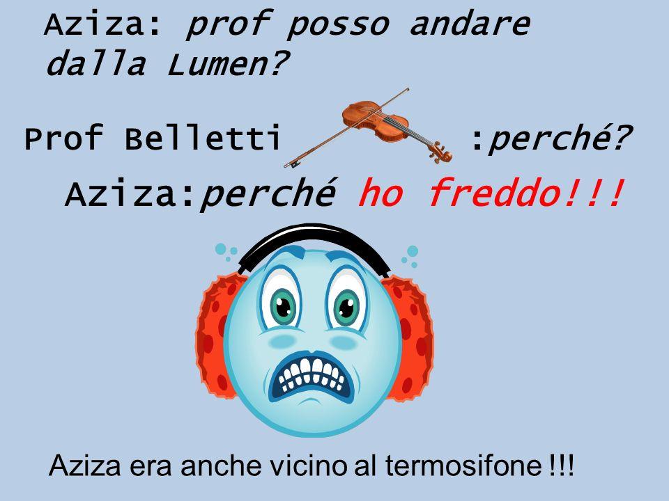 Aziza: prof posso andare dalla Lumen? Prof Belletti :perché? Aziza:perché ho freddo!!! Aziza era anche vicino al termosifone !!!