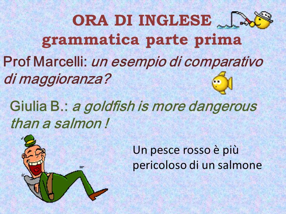 ORA DI INGLESE grammatica parte prima Prof Marcelli: un esempio di comparativo di maggioranza? Giulia B.: a goldfish is more dangerous than a salmon !
