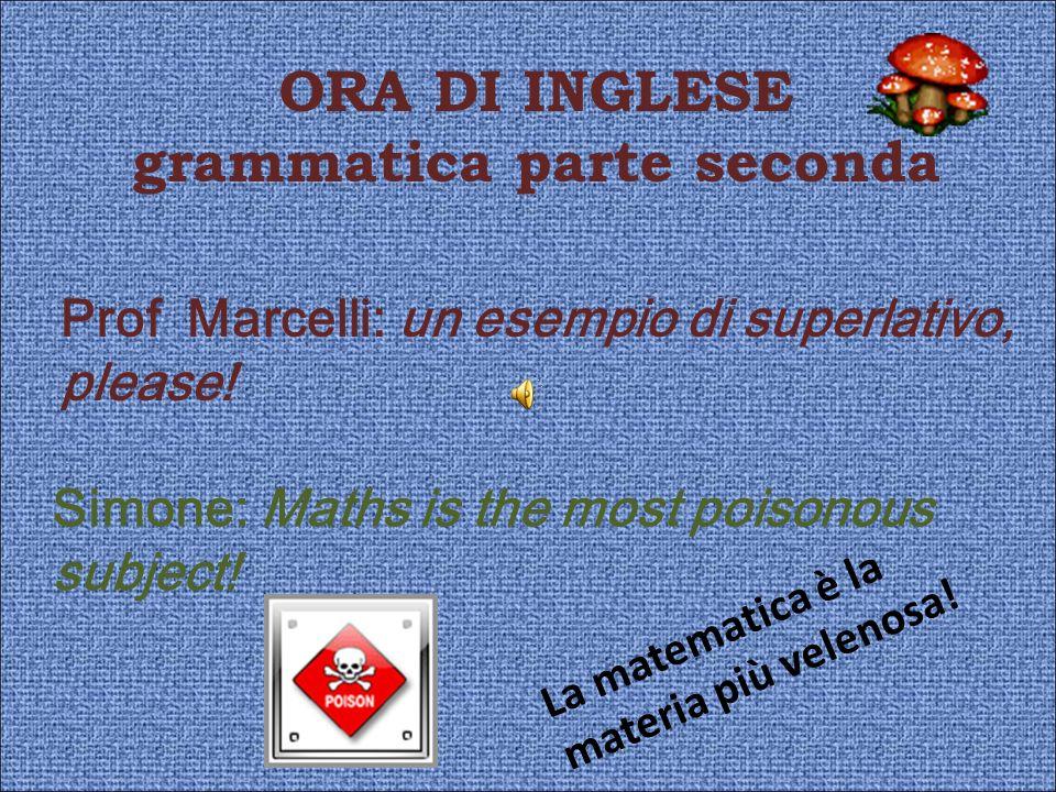 ORA DI INGLESE grammatica parte seconda Prof Marcelli: un esempio di superlativo, please! Simone: Maths is the most poisonous subject! La matematica è