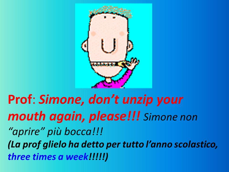 Prof: Simone, dont unzip your mouth again, please!!! Simone non aprire più bocca!!! (La prof glielo ha detto per tutto l anno scolastico, three times