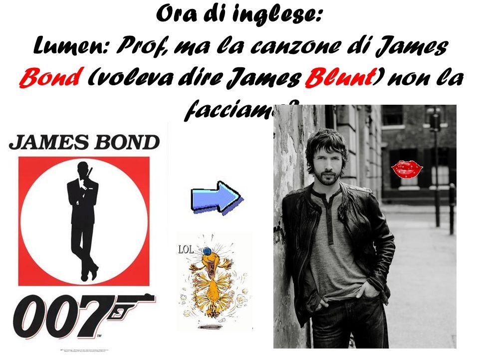 Ora di inglese: Lumen: Prof, ma la canzone di James Bond (voleva dire James Blunt) non la facciamo?
