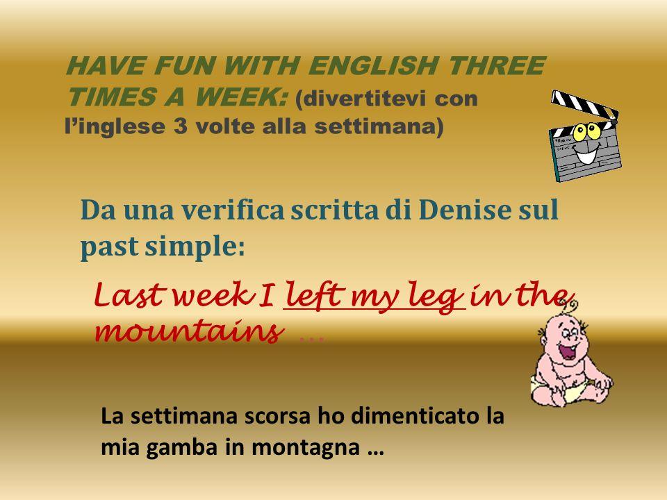 HAVE FUN WITH ENGLISH THREE TIMES A WEEK: (divertitevi con linglese 3 volte alla settimana) Da una verifica scritta di Denise sul past simple: Last we