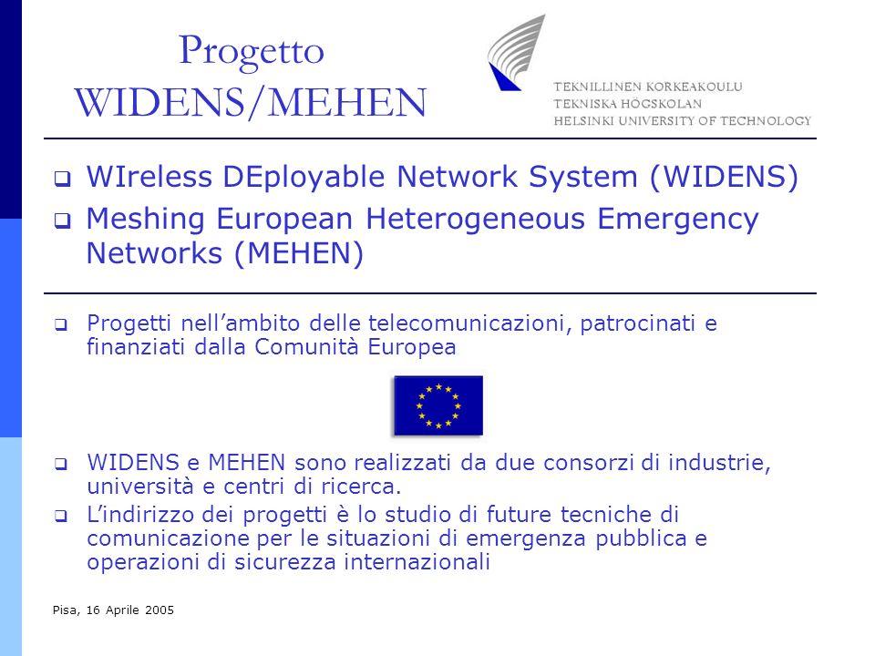 Progetto WIDENS/MEHEN Pisa, 16 Aprile 2005 WIreless DEployable Network System (WIDENS) Meshing European Heterogeneous Emergency Networks (MEHEN) Progetti nellambito delle telecomunicazioni, patrocinati e finanziati dalla Comunità Europea WIDENS e MEHEN sono realizzati da due consorzi di industrie, università e centri di ricerca.