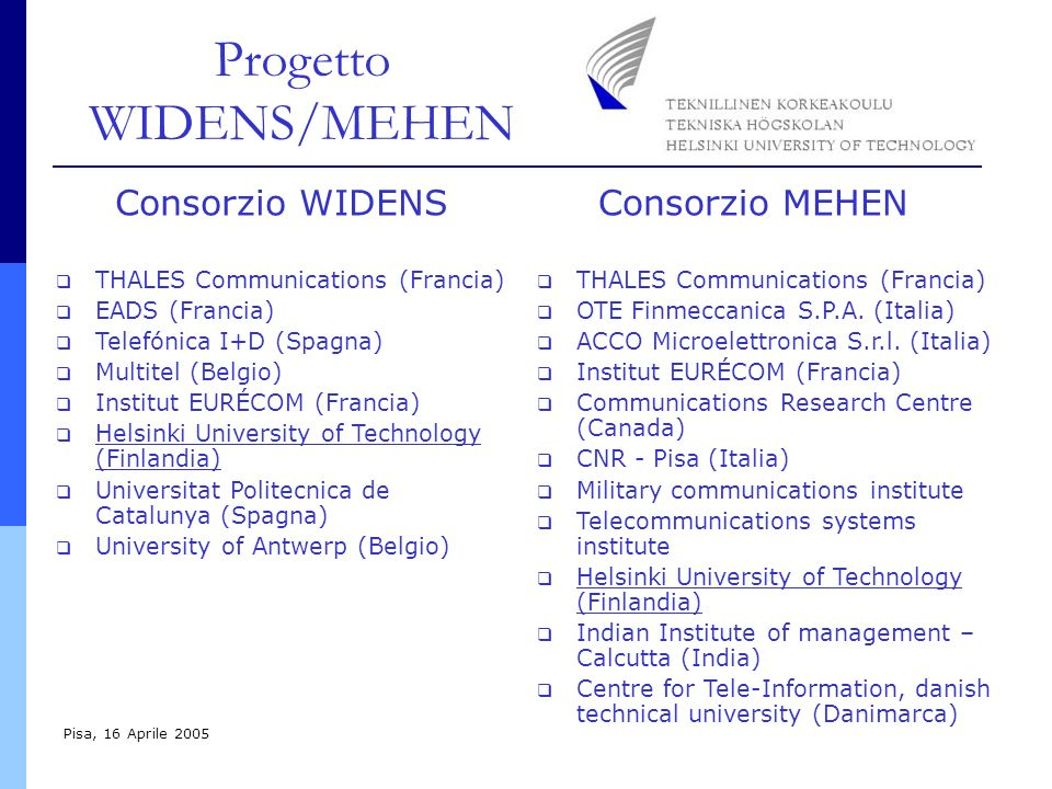 Progetto WIDENS/MEHEN Pisa, 16 Aprile 2005 THALES Communications (Francia) EADS (Francia) Telefónica I+D (Spagna) Multitel (Belgio) Institut EURÉCOM (Francia) Helsinki University of Technology (Finlandia) Universitat Politecnica de Catalunya (Spagna) University of Antwerp (Belgio) THALES Communications (Francia) OTE Finmeccanica S.P.A.