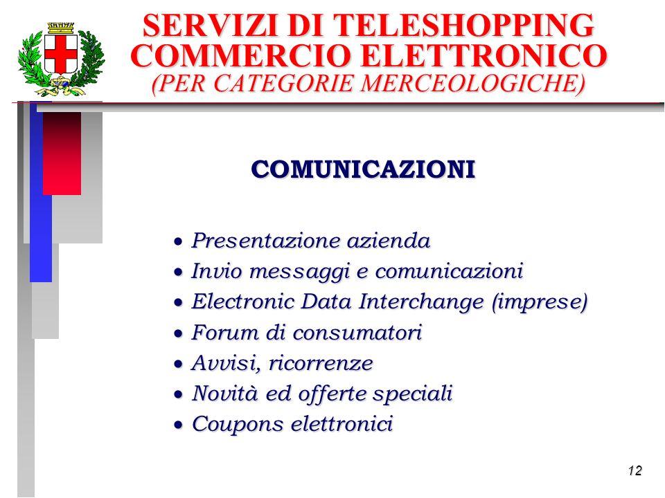 12 SERVIZI DI TELESHOPPING COMMERCIO ELETTRONICO (PER CATEGORIE MERCEOLOGICHE) COMUNICAZIONI Presentazione azienda Invio messaggi e comunicazioni Invio messaggi e comunicazioni Electronic Data Interchange (imprese) Electronic Data Interchange (imprese) Forum di consumatori Forum di consumatori Avvisi, ricorrenze Avvisi, ricorrenze Novità ed offerte speciali Novità ed offerte speciali Coupons elettronici Coupons elettronici