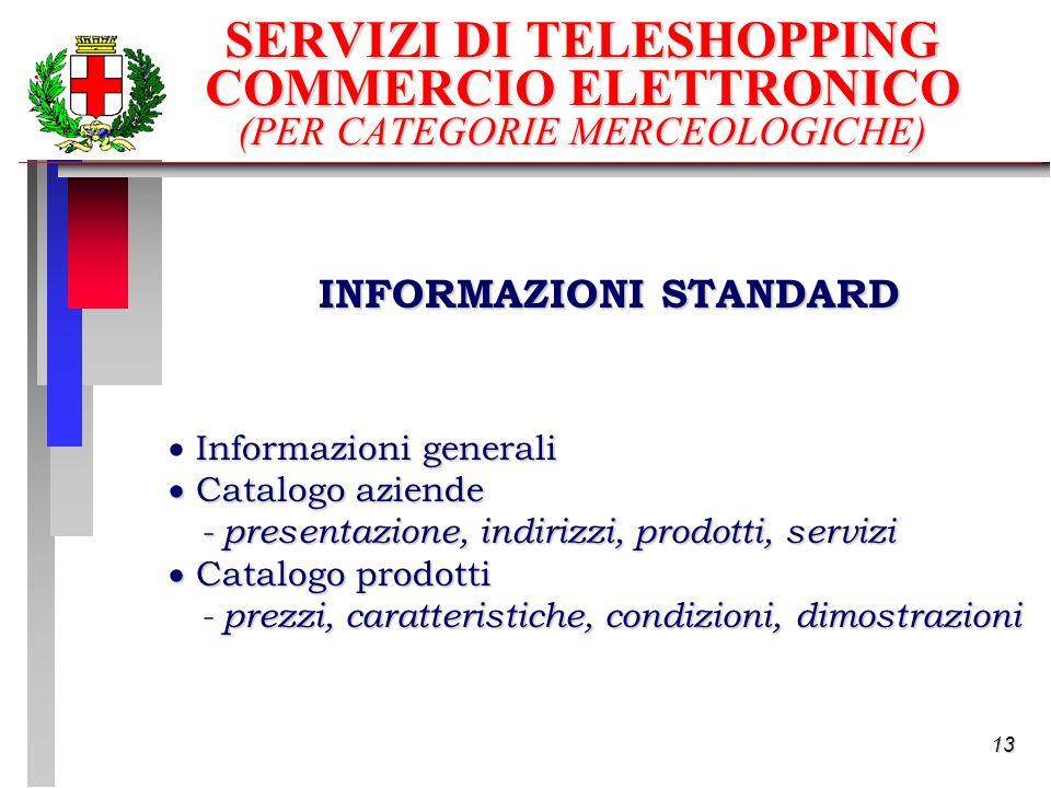13 INFORMAZIONI STANDARD Informazioni generali Catalogo aziende Catalogo aziende - presentazione, indirizzi, prodotti, servizi Catalogo prodotti Catalogo prodotti prezzi, caratteristiche, condizioni, dimostrazioni - prezzi, caratteristiche, condizioni, dimostrazioni SERVIZI DI TELESHOPPING COMMERCIO ELETTRONICO (PER CATEGORIE MERCEOLOGICHE)