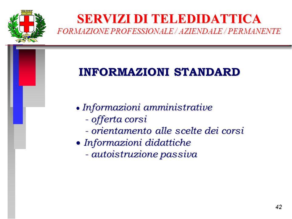 42 Informazioni amministrative Informazioni amministrative - offerta corsi - offerta corsi - orientamento alle scelte dei corsi - orientamento alle scelte dei corsi Informazioni didattiche Informazioni didattiche - autoistruzione passiva - autoistruzione passiva INFORMAZIONI STANDARD SERVIZI DI TELEDIDATTICA FORMAZIONE PROFESSIONALE / AZIENDALE / PERMANENTE
