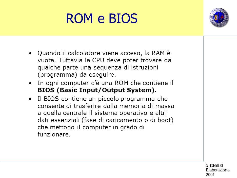 Sistemi di Elaborazione 2001 ROM e BIOS Quando il calcolatore viene acceso, la RAM è vuota. Tuttavia la CPU deve poter trovare da qualche parte una se