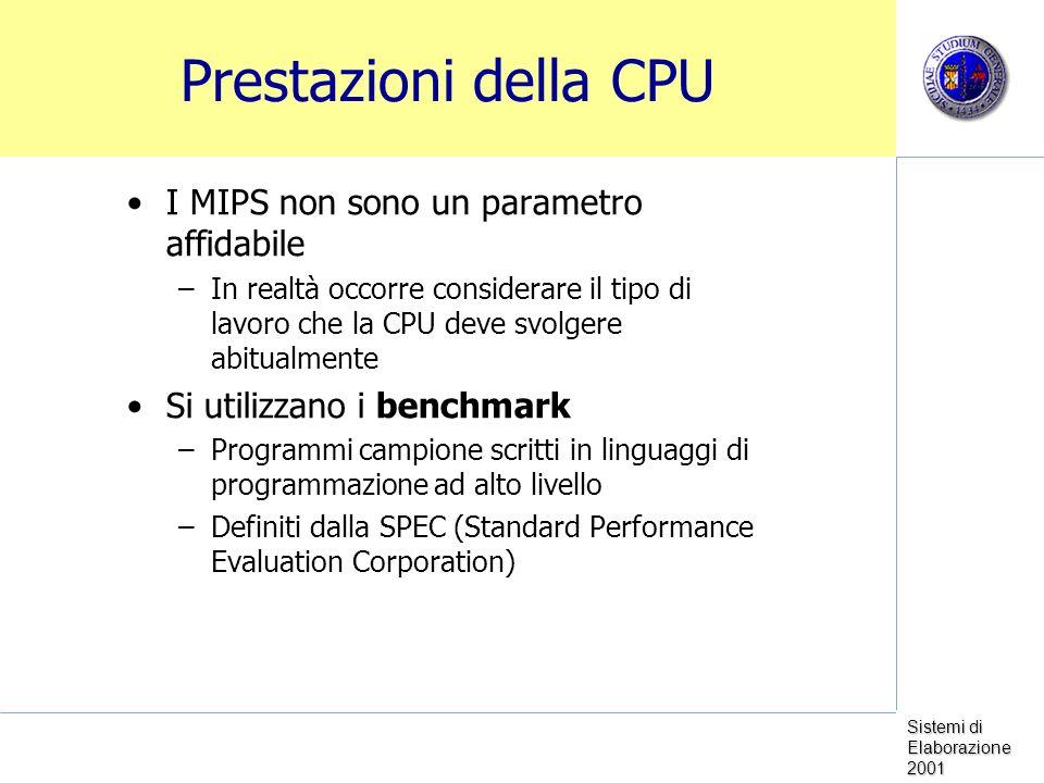 Sistemi di Elaborazione 2001 Prestazioni della CPU I MIPS non sono un parametro affidabile –In realtà occorre considerare il tipo di lavoro che la CPU deve svolgere abitualmente Si utilizzano i benchmark –Programmi campione scritti in linguaggi di programmazione ad alto livello –Definiti dalla SPEC (Standard Performance Evaluation Corporation)